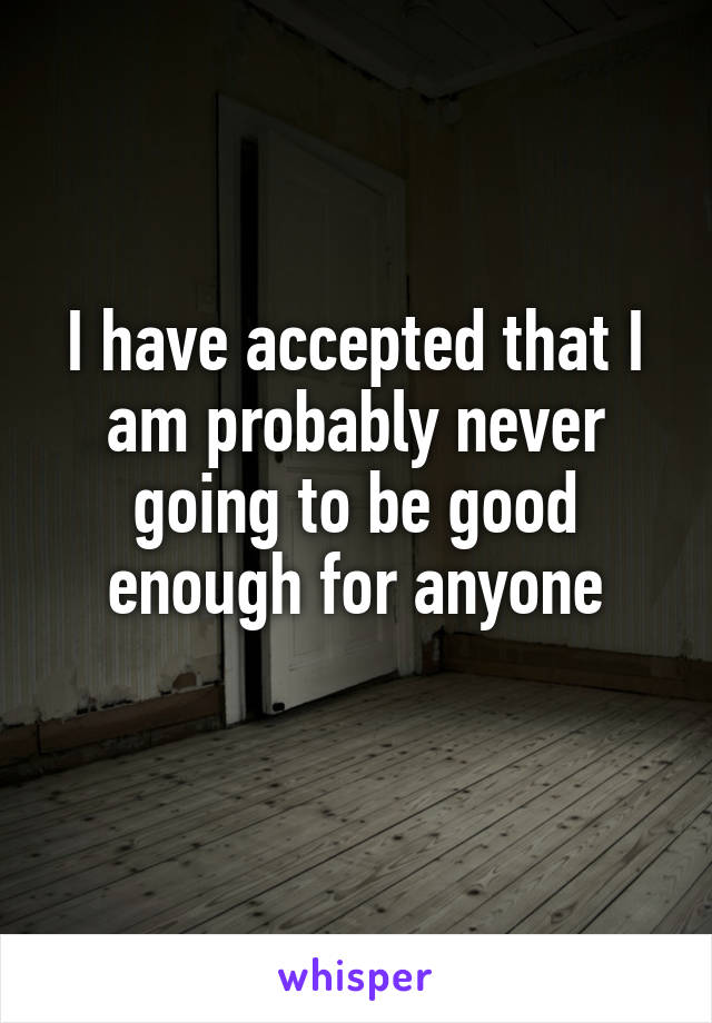I have accepted that I am probably never going to be good enough for anyone
