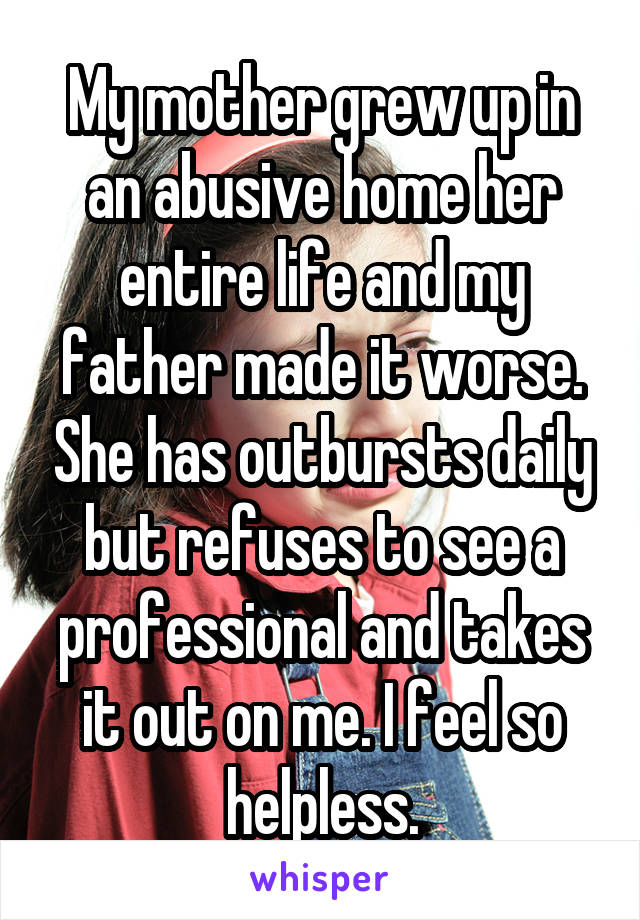 My mother grew up in an abusive home her entire life and my father made it worse. She has outbursts daily but refuses to see a professional and takes it out on me. I feel so helpless.