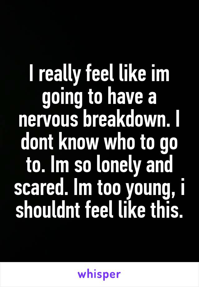 I really feel like im going to have a nervous breakdown. I dont know who to go to. Im so lonely and scared. Im too young, i shouldnt feel like this.