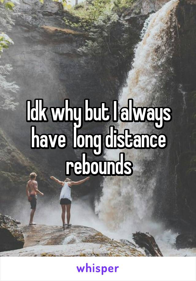Idk why but I always have  long distance rebounds