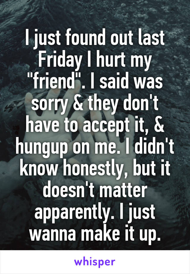 """I just found out last Friday I hurt my """"friend"""". I said was sorry & they don't have to accept it, & hungup on me. I didn't know honestly, but it doesn't matter apparently. I just wanna make it up."""