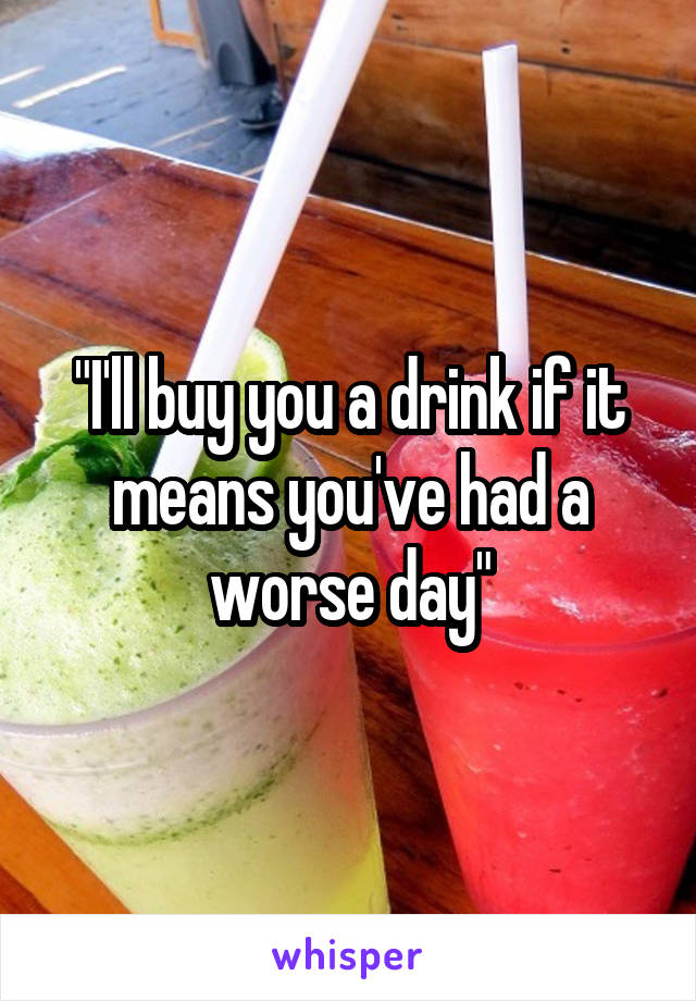 """""""I'll buy you a drink if it means you've had a worse day"""""""