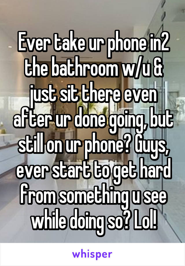 Ever take ur phone in2 the bathroom w/u & just sit there even after ur done going, but still on ur phone? Guys, ever start to get hard from something u see while doing so? Lol!