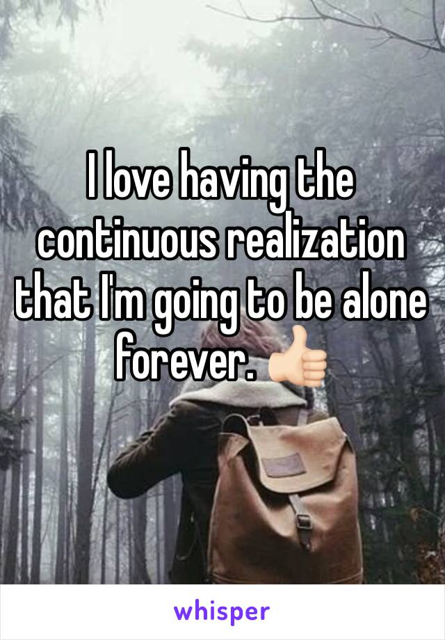 I love having the continuous realization that I'm going to be alone forever. 👍🏻