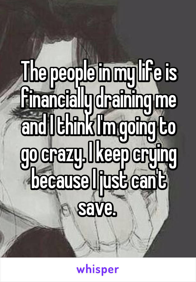 The people in my life is financially draining me and I think I'm going to go crazy. I keep crying because I just can't save.