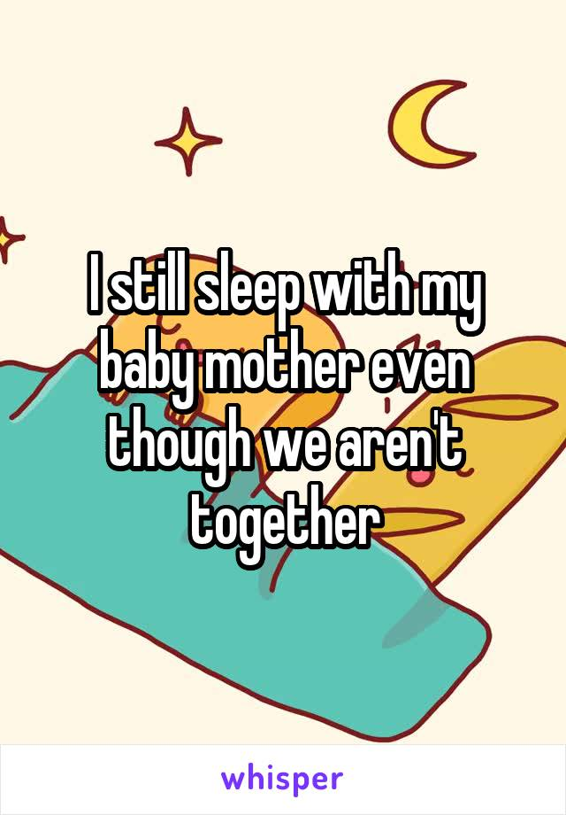 I still sleep with my baby mother even though we aren't together