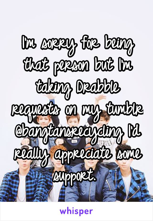 I'm sorry for being that person but I'm taking Drabble requests on my tumblr @bangtansrecycling I'd really appreciate some support.
