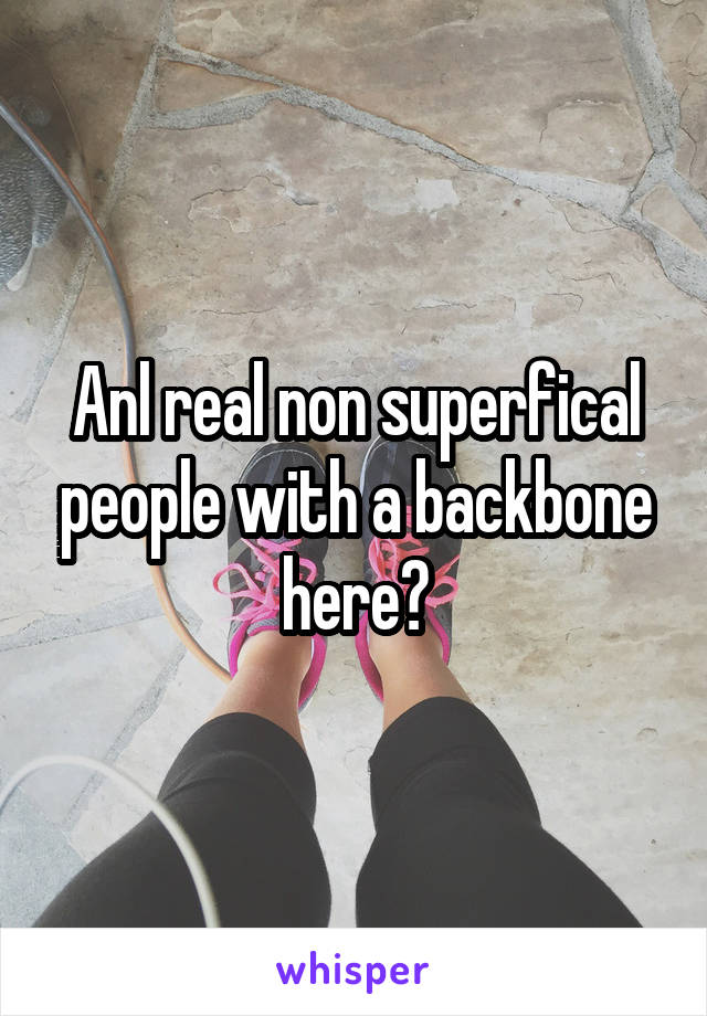 Anl real non superfical people with a backbone here?
