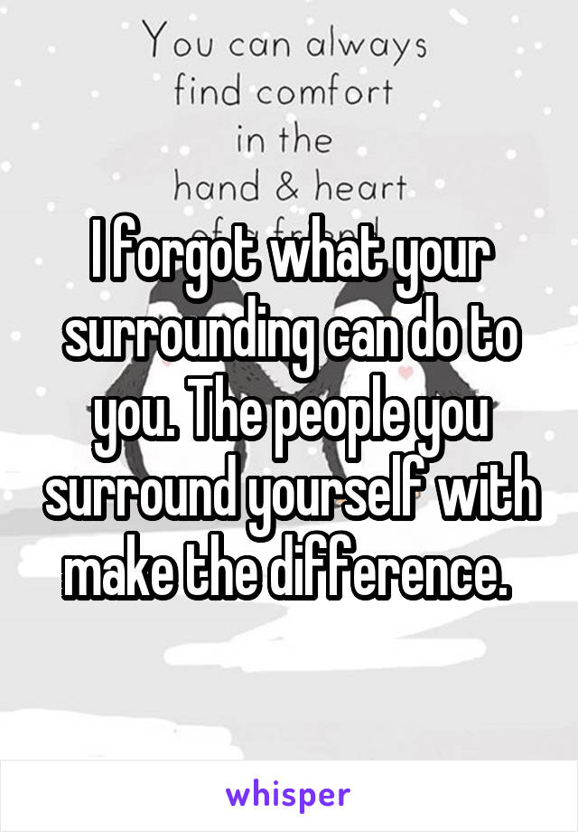 I forgot what your surrounding can do to you. The people you surround yourself with make the difference.