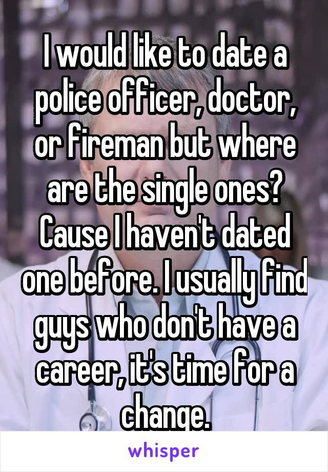 I would like to date a police officer, doctor, or fireman but where are the single ones? Cause I haven't dated one before. I usually find guys who don't have a career, it's time for a change.