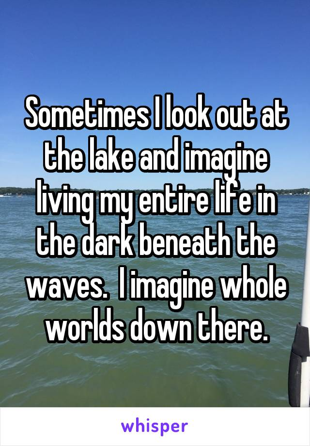 Sometimes I look out at the lake and imagine living my entire life in the dark beneath the waves.  I imagine whole worlds down there.