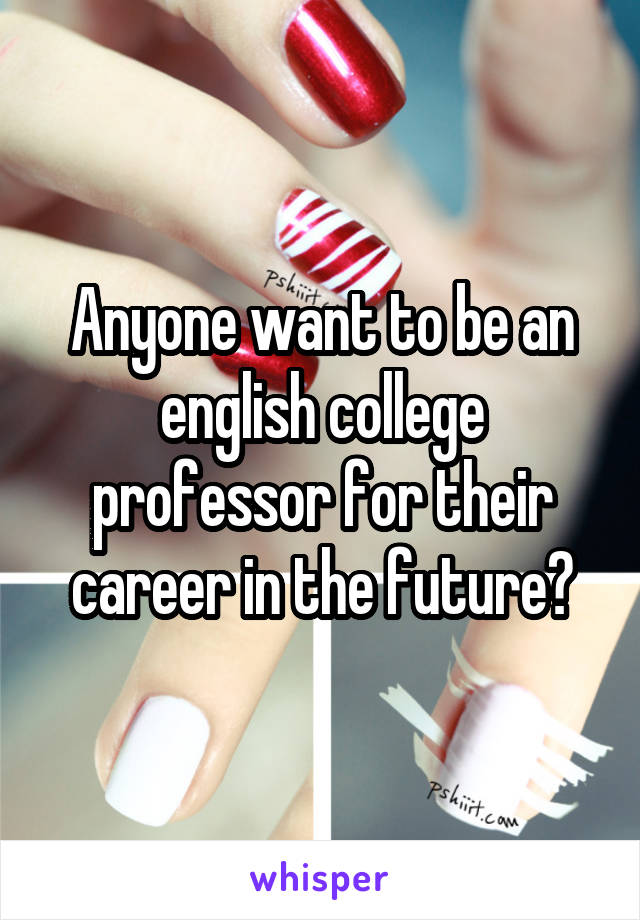 Anyone want to be an english college professor for their career in the future?