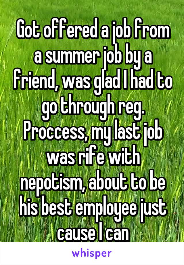 Got offered a job from a summer job by a friend, was glad I had to go through reg. Proccess, my last job was rife with nepotism, about to be his best employee just cause I can