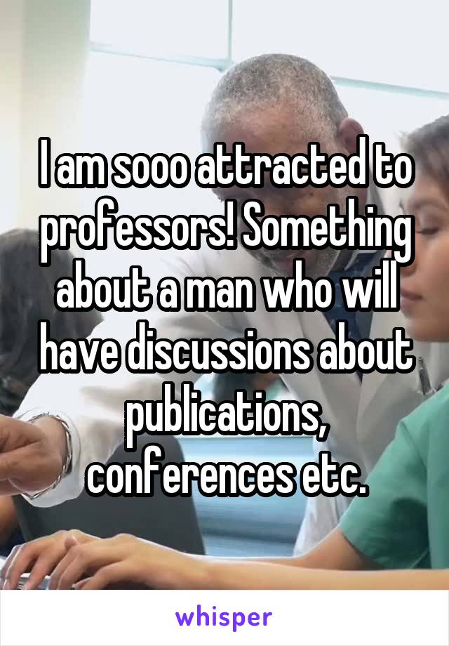 I am sooo attracted to professors! Something about a man who will have discussions about publications, conferences etc.