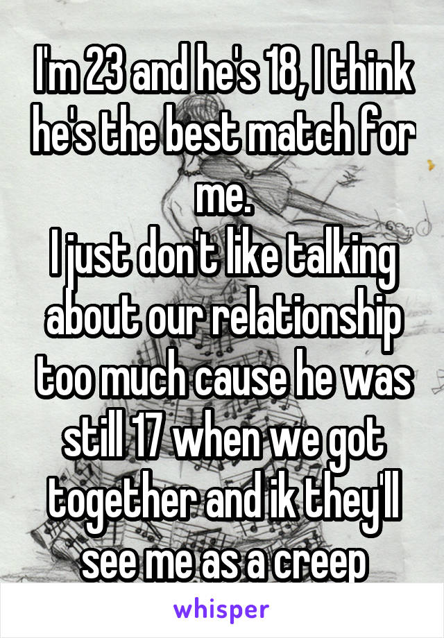I'm 23 and he's 18, I think he's the best match for me. I just don't like talking about our relationship too much cause he was still 17 when we got together and ik they'll see me as a creep