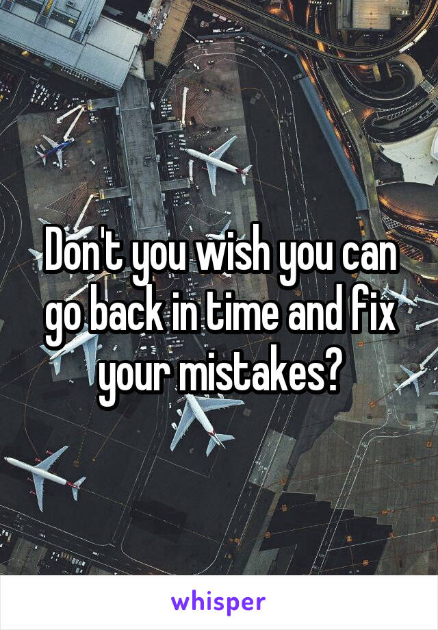 Don't you wish you can go back in time and fix your mistakes?