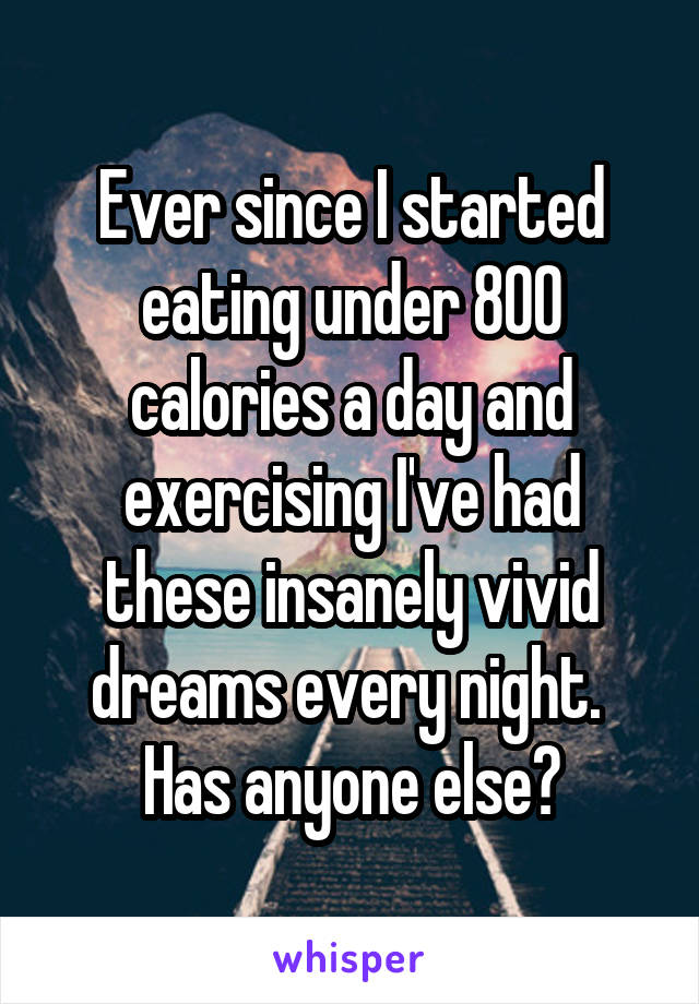 Ever since I started eating under 800 calories a day and exercising I've had these insanely vivid dreams every night.  Has anyone else?