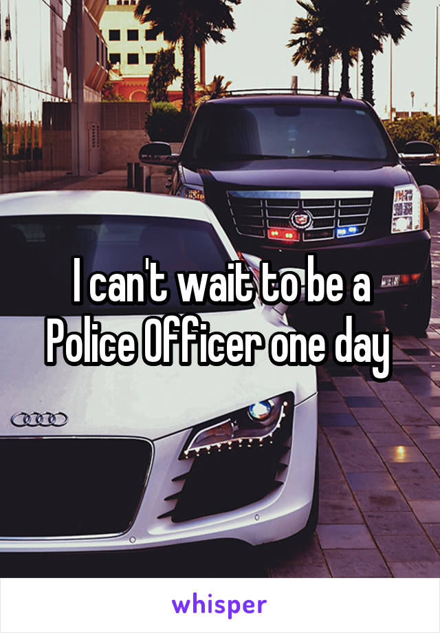 I can't wait to be a Police Officer one day