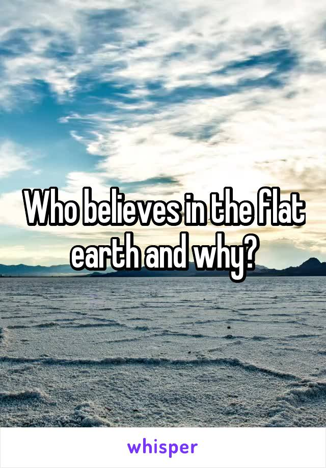 Who believes in the flat earth and why?