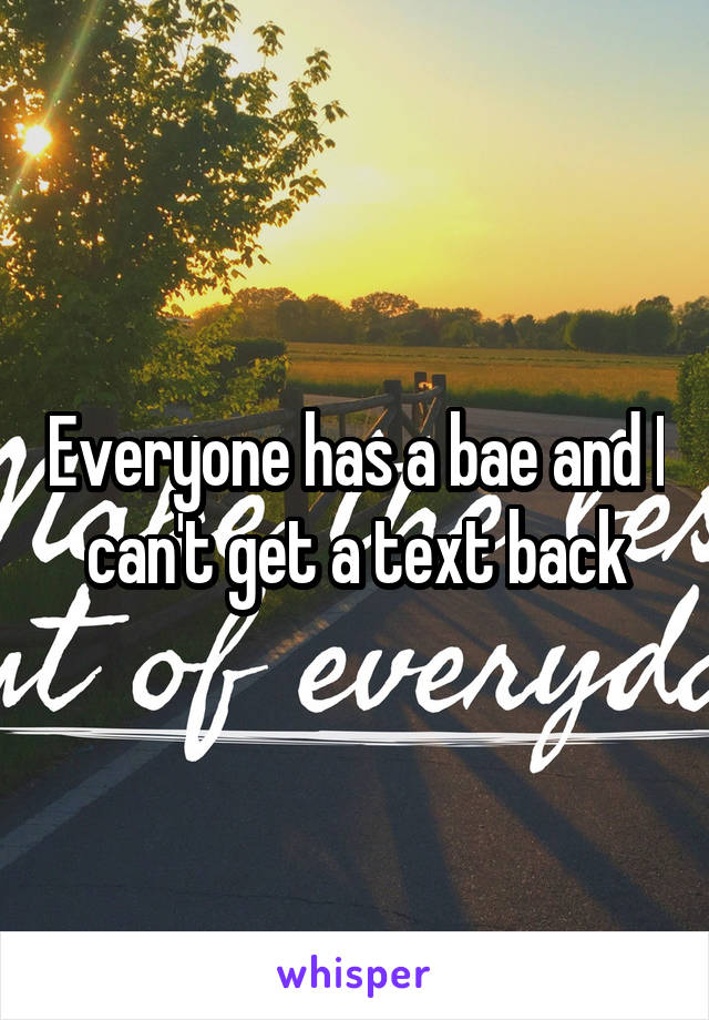 Everyone has a bae and I can't get a text back