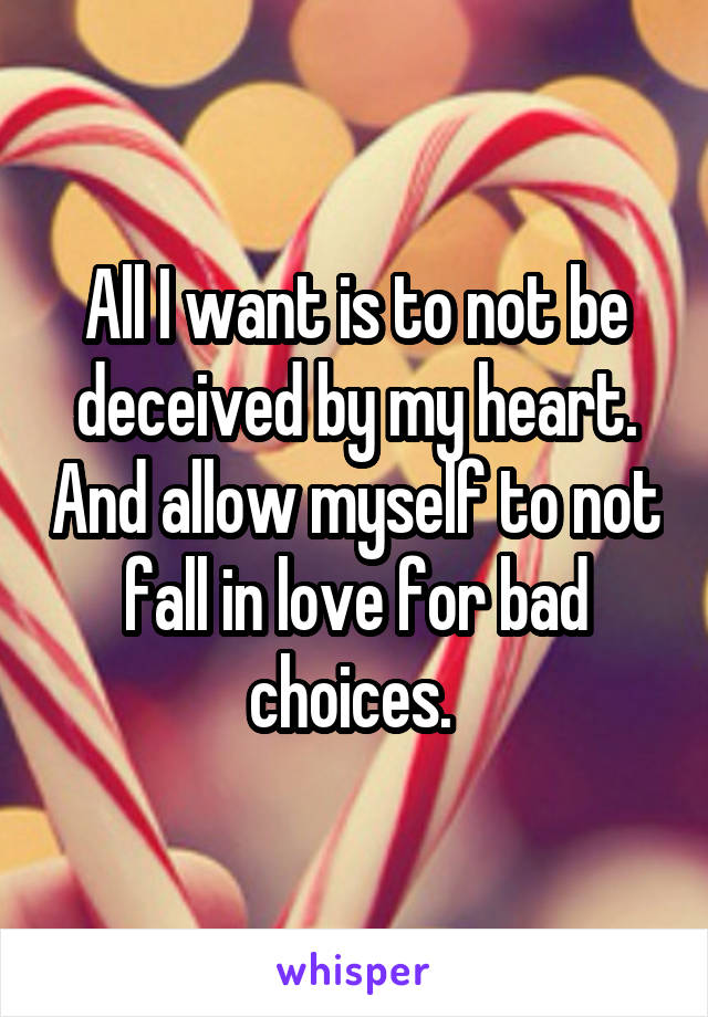 All I want is to not be deceived by my heart. And allow myself to not fall in love for bad choices.
