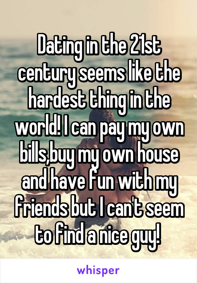Dating in the 21st century seems like the hardest thing in the world! I can pay my own bills,buy my own house and have fun with my friends but I can't seem to find a nice guy!