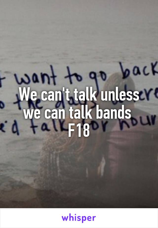 We can't talk unless we can talk bands  F18