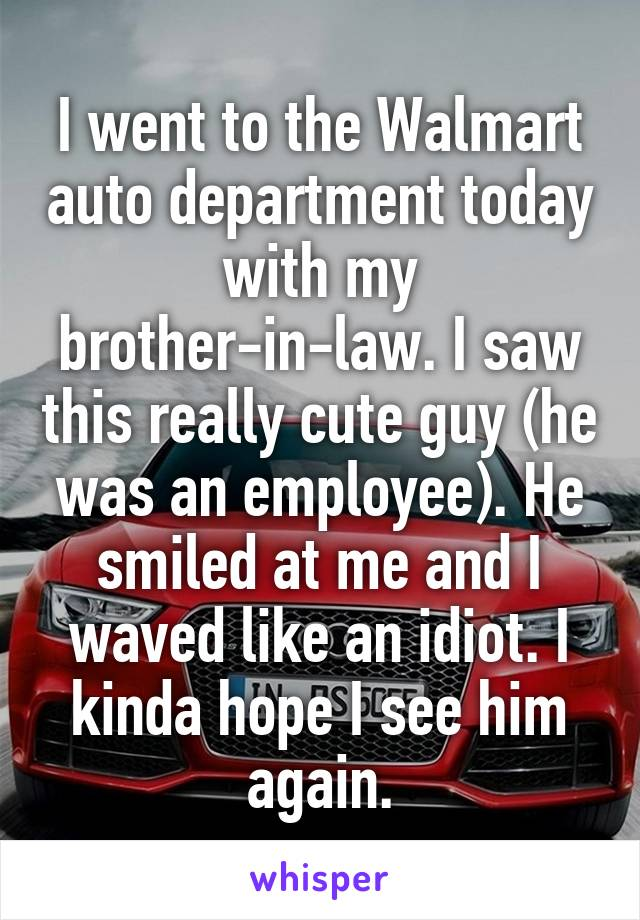 I went to the Walmart auto department today with my brother-in-law. I saw this really cute guy (he was an employee). He smiled at me and I waved like an idiot. I kinda hope I see him again.