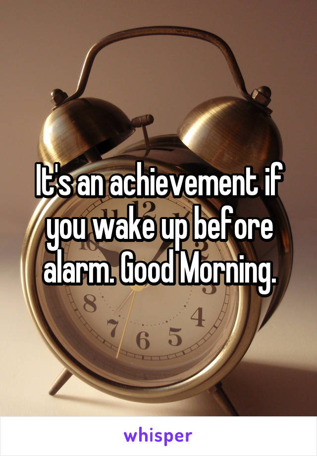 It's an achievement if you wake up before alarm. Good Morning.