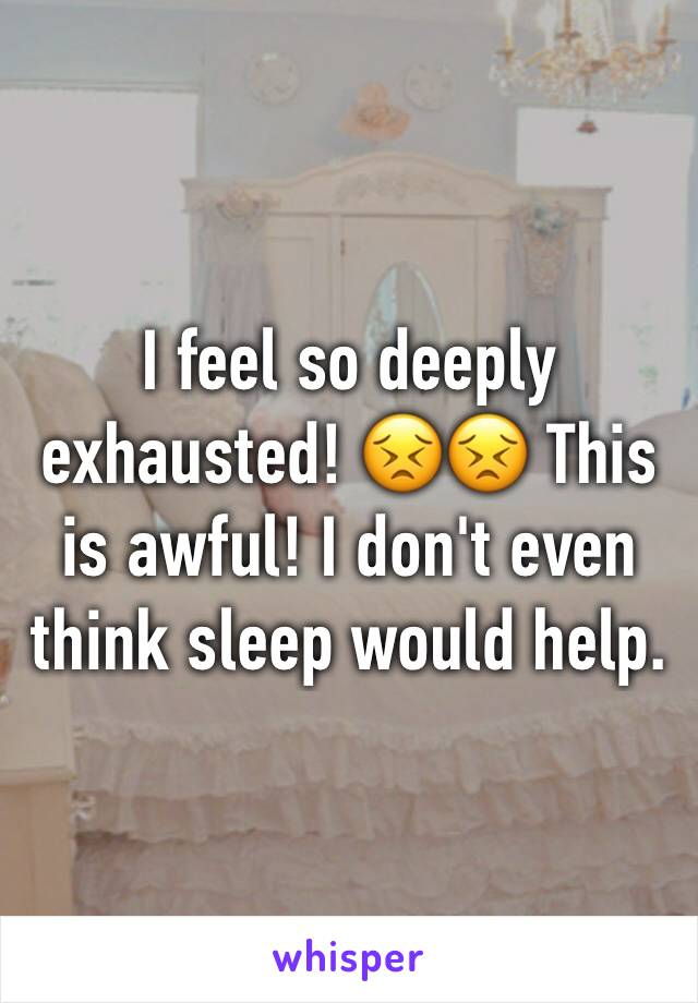 I feel so deeply exhausted! 😣😣 This is awful! I don't even think sleep would help.