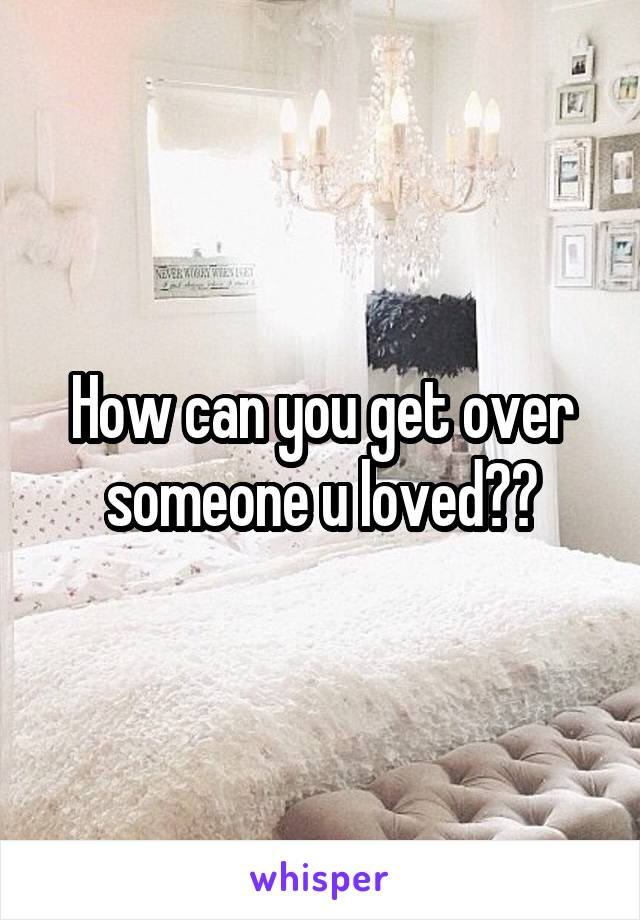 How can you get over someone u loved??
