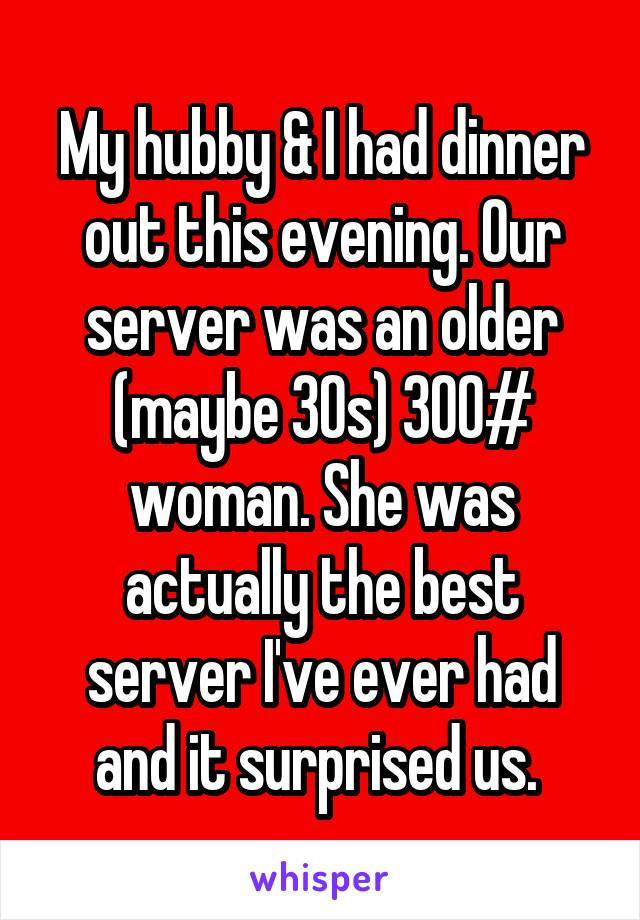 My hubby & I had dinner out this evening. Our server was an older (maybe 30s) 300# woman. She was actually the best server I've ever had and it surprised us.