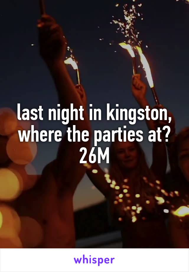 last night in kingston, where the parties at? 26M