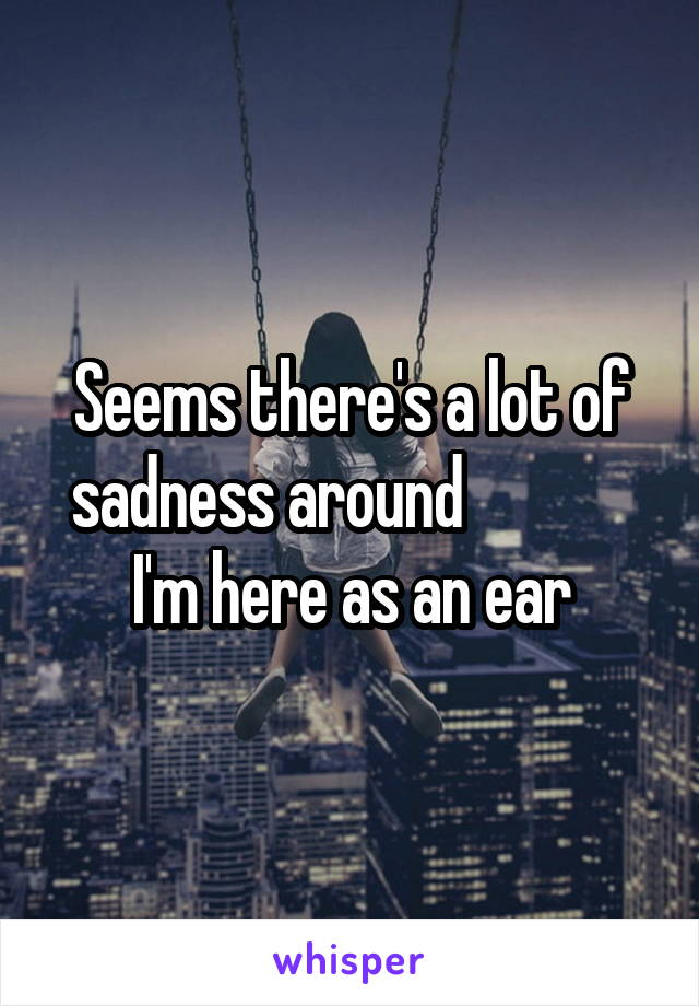 Seems there's a lot of sadness around              I'm here as an ear