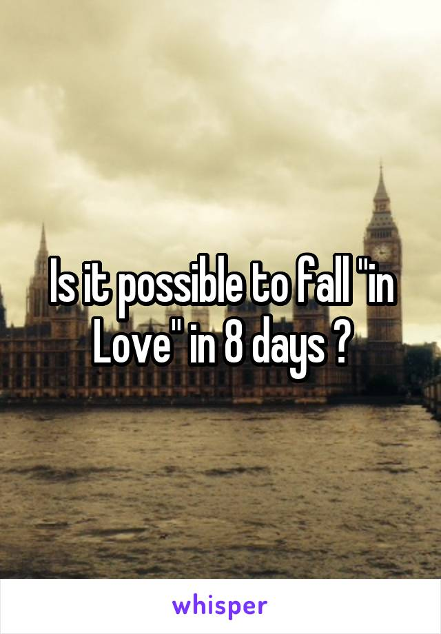"Is it possible to fall ""in Love"" in 8 days ?"