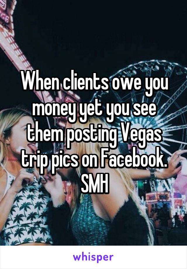 When clients owe you money yet you see them posting Vegas trip pics on Facebook. SMH