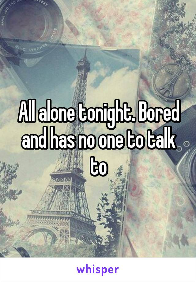 All alone tonight. Bored and has no one to talk to