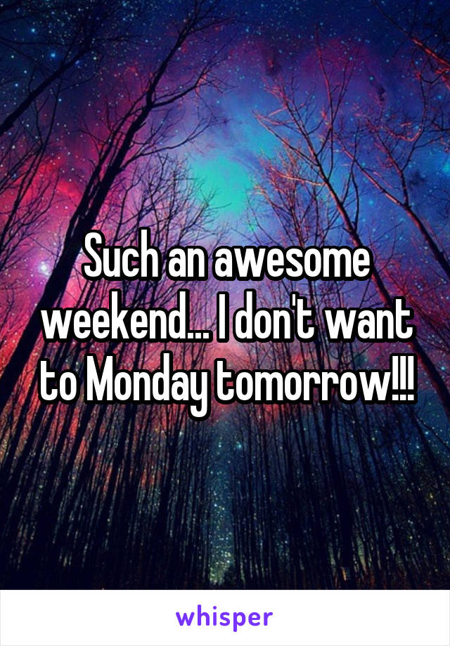 Such an awesome weekend... I don't want to Monday tomorrow!!!