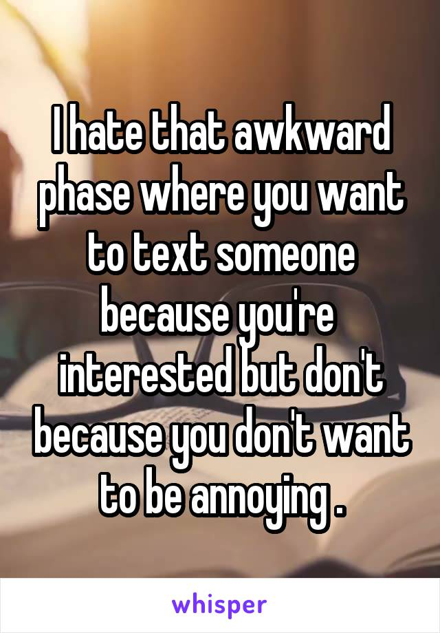 I hate that awkward phase where you want to text someone because you're  interested but don't because you don't want to be annoying .