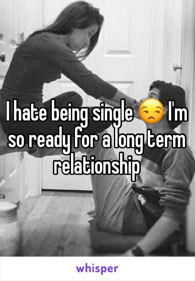 I hate being single 😒 I'm so ready for a long term relationship