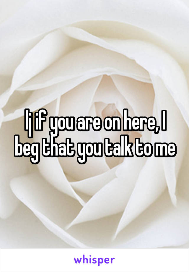 lj if you are on here, I beg that you talk to me