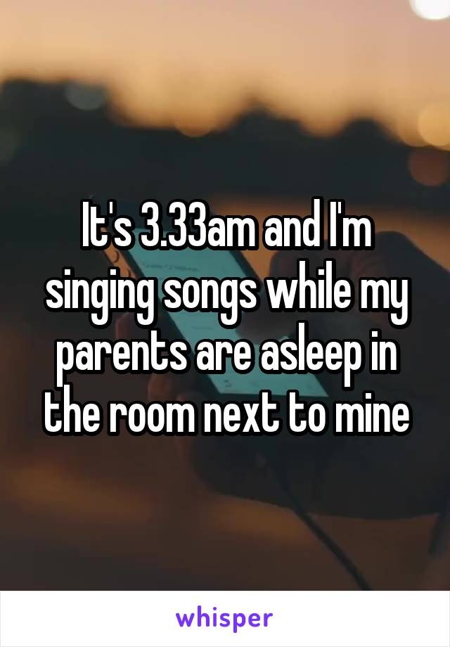 It's 3.33am and I'm singing songs while my parents are asleep in the room next to mine