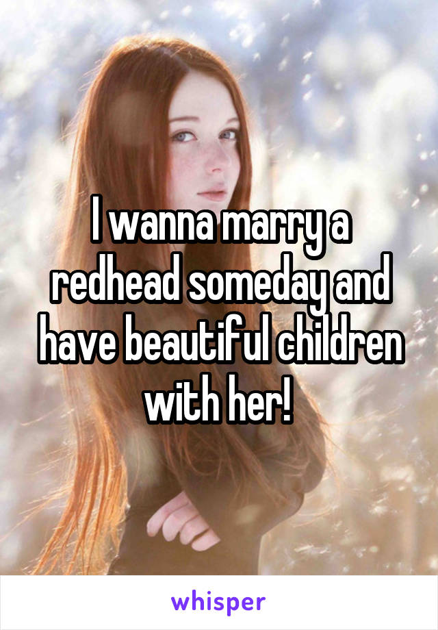 I wanna marry a redhead someday and have beautiful children with her!