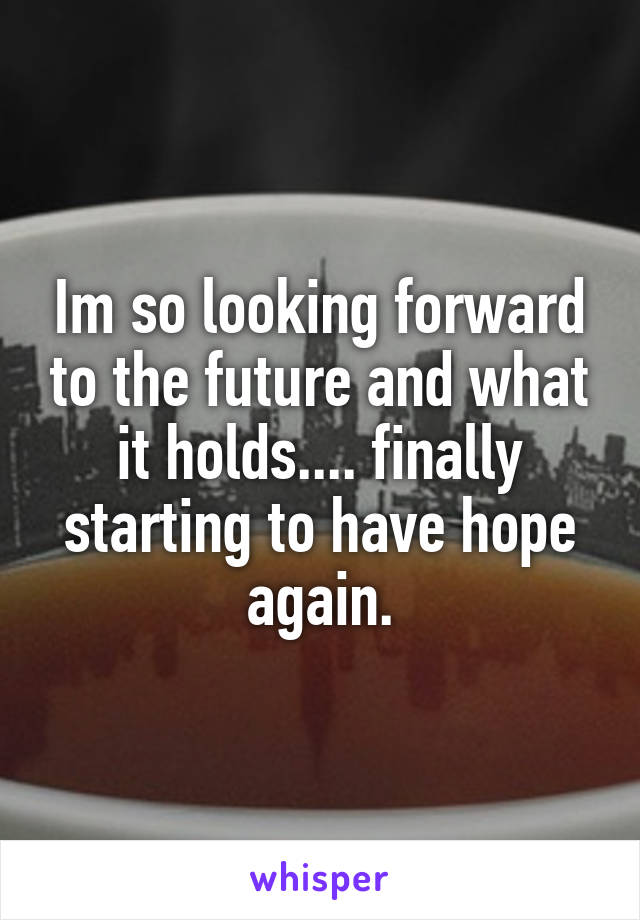 Im so looking forward to the future and what it holds.... finally starting to have hope again.