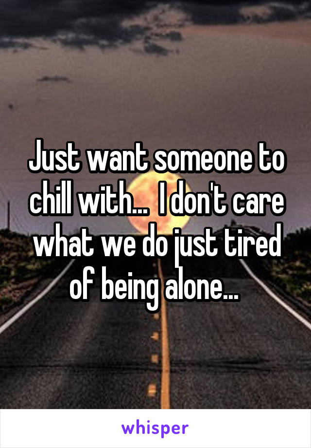 Just want someone to chill with...  I don't care what we do just tired of being alone...