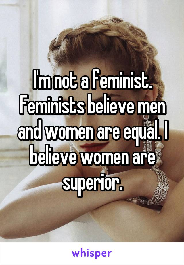 I'm not a feminist. Feminists believe men and women are equal. I believe women are superior.