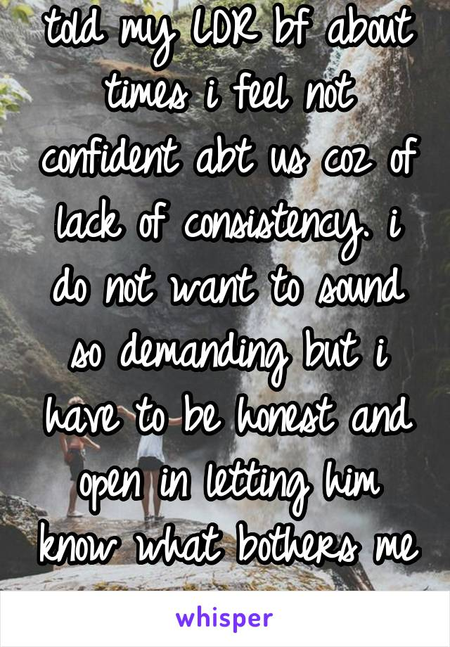 told my LDR bf about times i feel not confident abt us coz of lack of consistency. i do not want to sound so demanding but i have to be honest and open in letting him know what bothers me