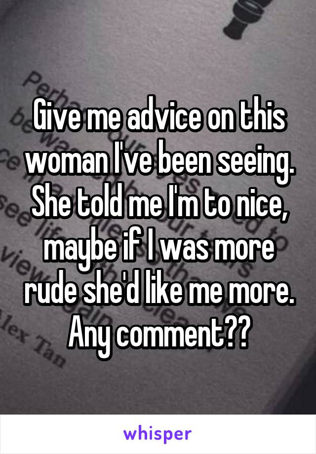 Give me advice on this woman I've been seeing. She told me I'm to nice, maybe if I was more rude she'd like me more. Any comment??