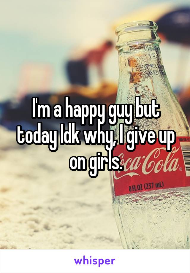 I'm a happy guy but today Idk why, I give up on girls.