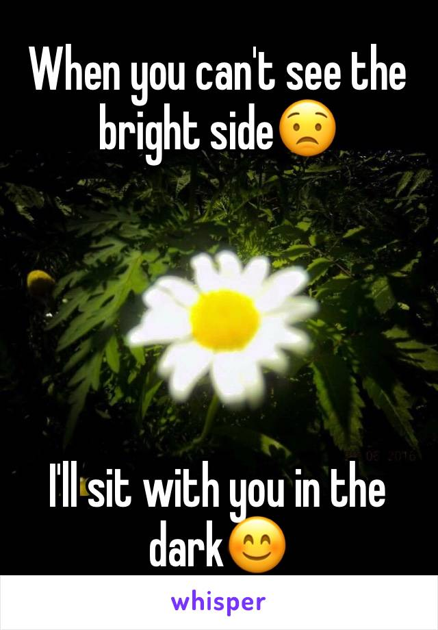 When you can't see the bright side😟      I'll sit with you in the dark😊